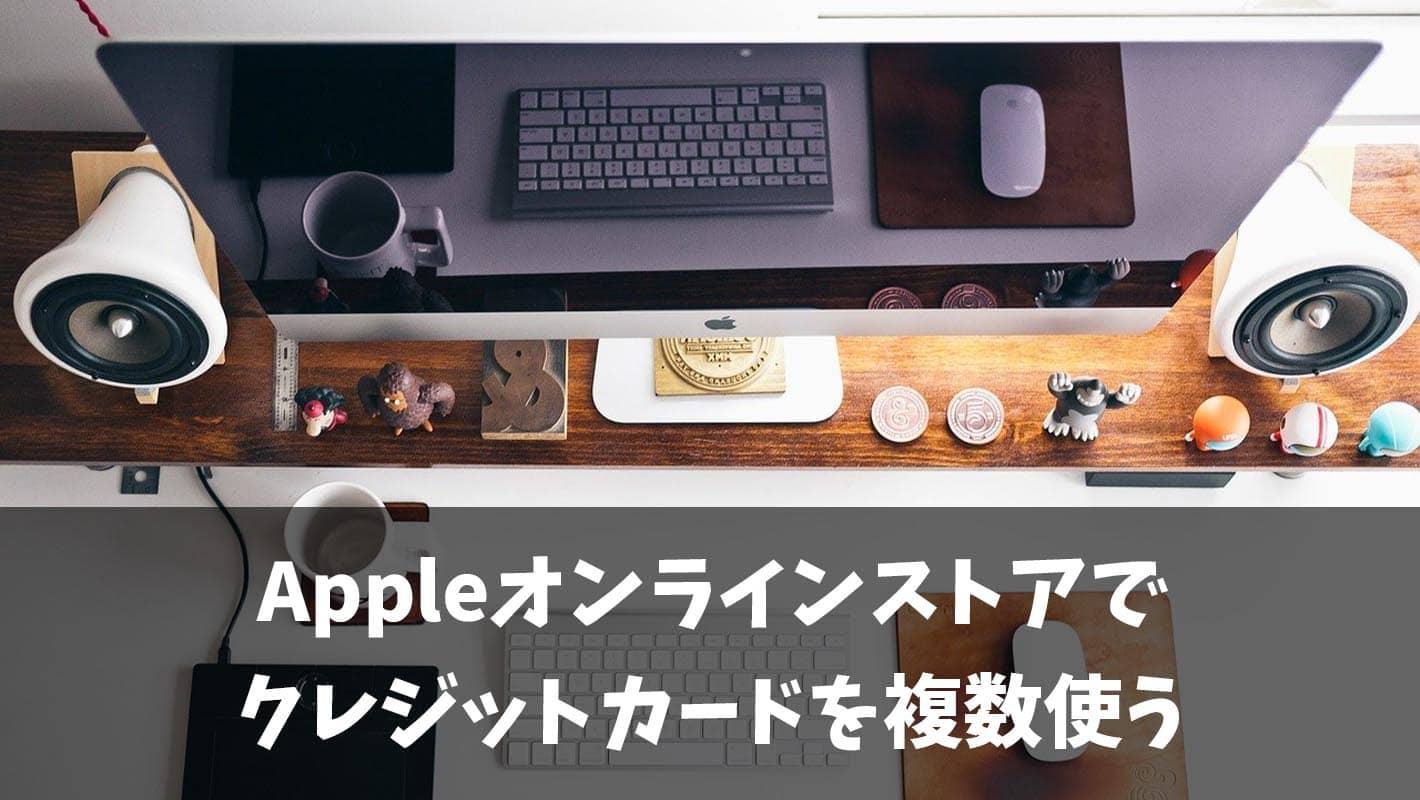 【朗報】Appleオンラインストアで複数のクレジットカードを使う方法がある!